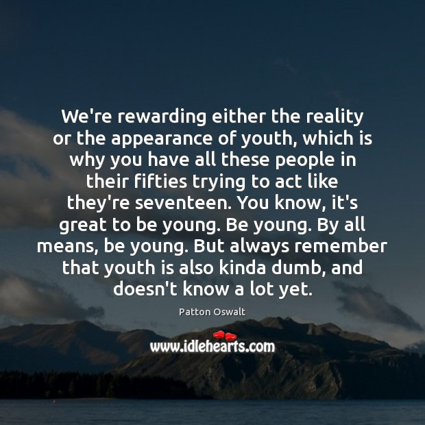 We're rewarding either the reality or the appearance of youth, which is Patton Oswalt Picture Quote