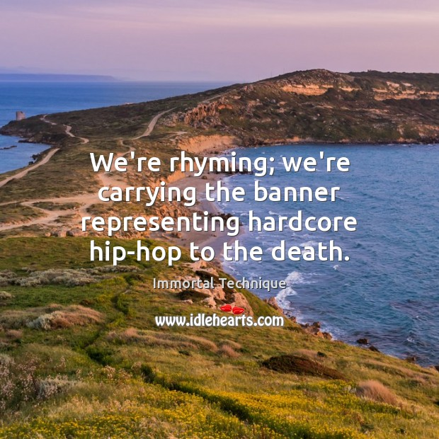 We're rhyming; we're carrying the banner representing hardcore hip-hop to the death. Image