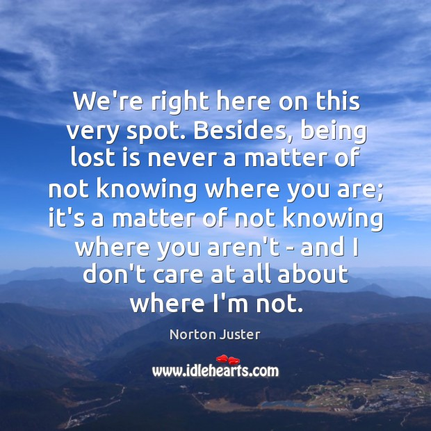 Image, We're right here on this very spot. Besides, being lost is never
