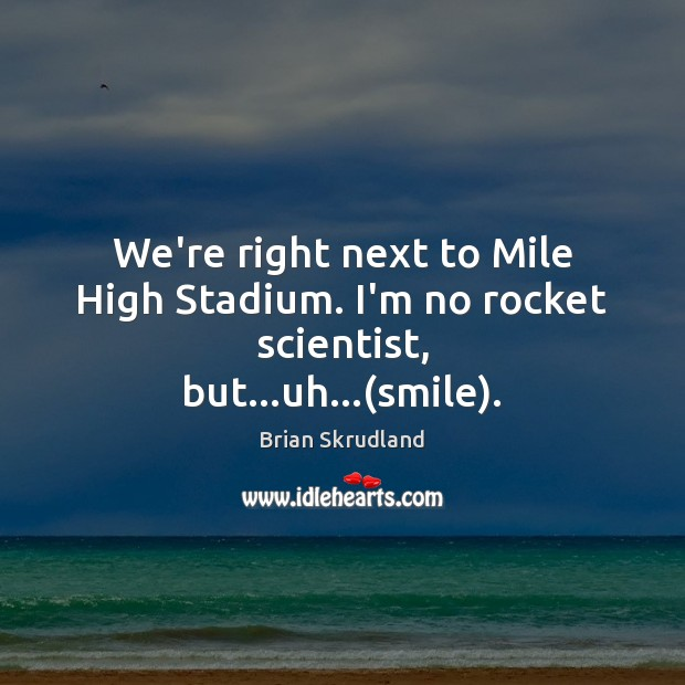 Image, We're right next to Mile High Stadium. I'm no rocket scientist, but…uh…(smile).