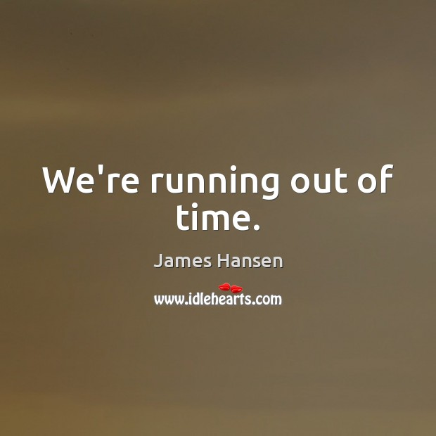 We're running out of time. James Hansen Picture Quote