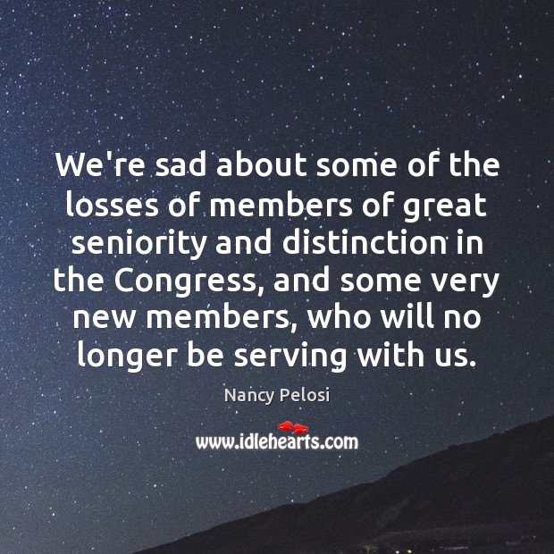 We're sad about some of the losses of members of great seniority Image