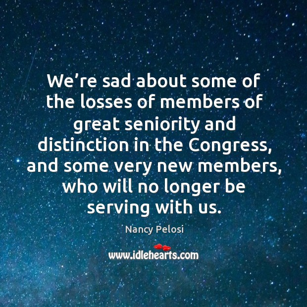 Image, We're sad about some of the losses of members of great seniority and distinction in the congress