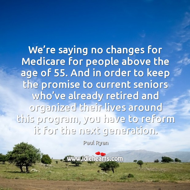 We're saying no changes for medicare for people above the age of 55. And in order to keep the promise Image