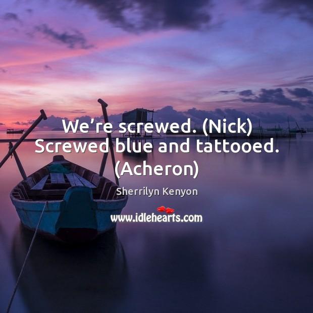 We're screwed. (Nick) Screwed blue and tattooed. (Acheron) Image