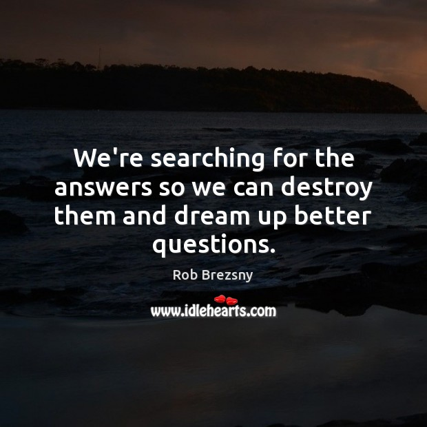 We're searching for the answers so we can destroy them and dream up better questions. Rob Brezsny Picture Quote