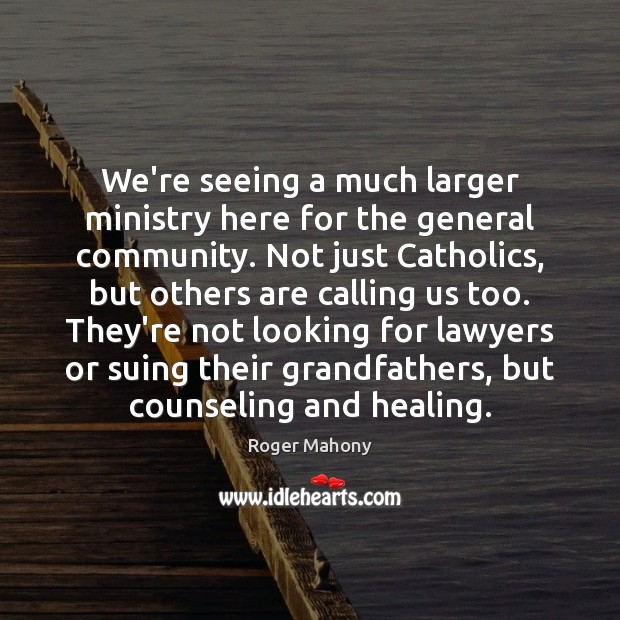 We're seeing a much larger ministry here for the general community. Not Roger Mahony Picture Quote