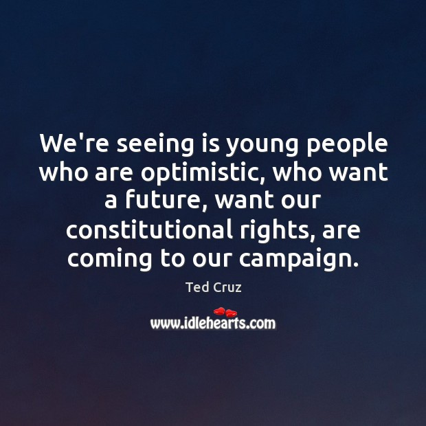 We're seeing is young people who are optimistic, who want a future, Ted Cruz Picture Quote