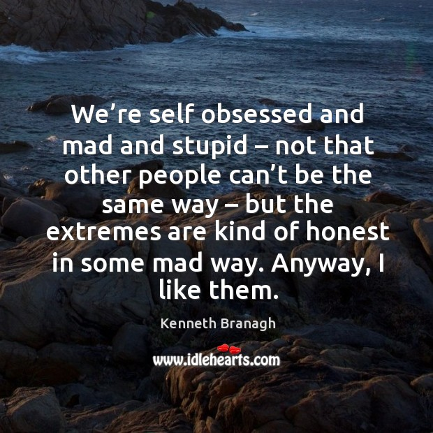 We're self obsessed and mad and stupid – not that other people can't be the same way Image