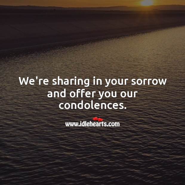 We're sharing in your sorrow and offer you our condolences. Sympathy Messages Image