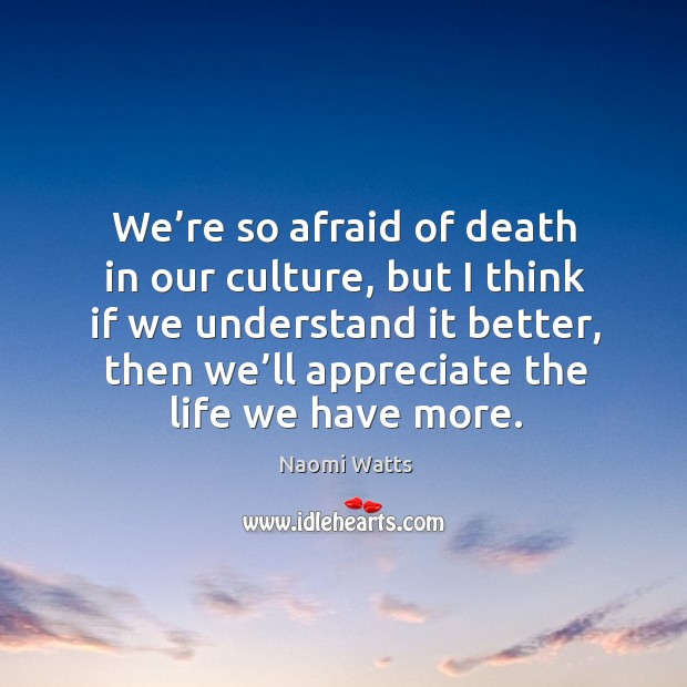 We're so afraid of death in our culture, but I think if we understand it better, then we'll appreciate the life we have more. Image
