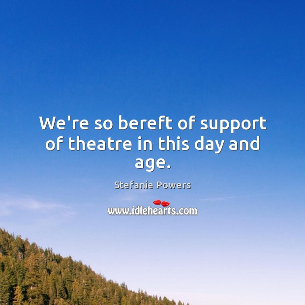 We're so bereft of support of theatre in this day and age. Image