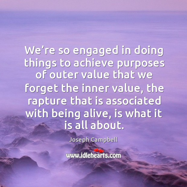 We're so engaged in doing things to achieve purposes of outer value that we forget the inner value Image