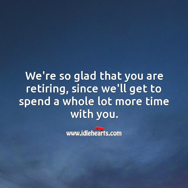 We're so glad that you are retiring, we'll get to spend more time with you. Image