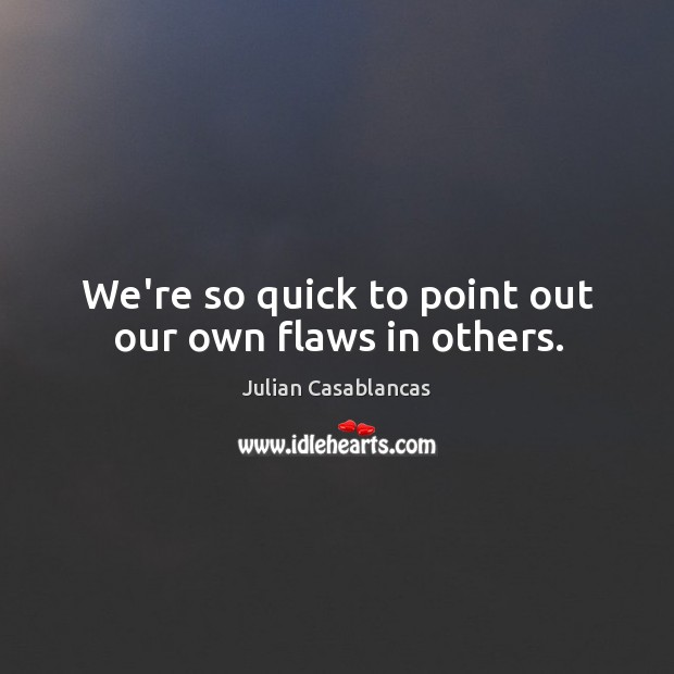 We're so quick to point out our own flaws in others. Image