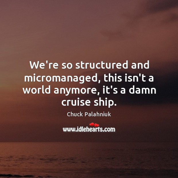 Image, We're so structured and micromanaged, this isn't a world anymore, it's a damn cruise ship.