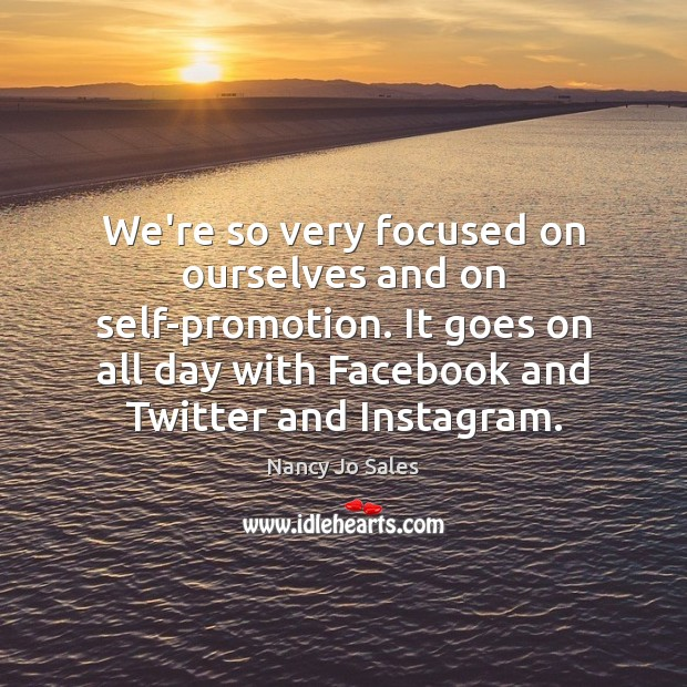 We're so very focused on ourselves and on self-promotion. It goes on Image