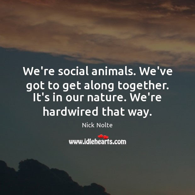 Nick Nolte Picture Quote image saying: We're social animals. We've got to get along together. It's in our