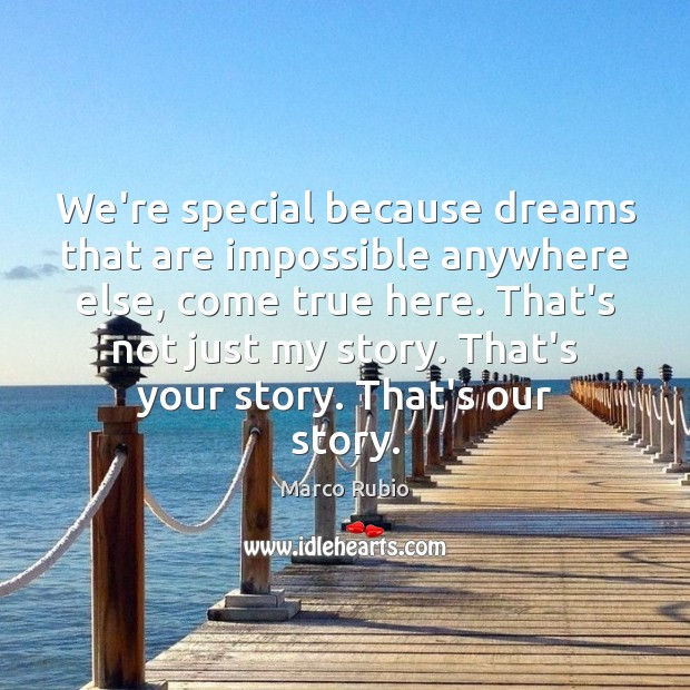 Image, We're special because dreams that are impossible anywhere else, come true here.