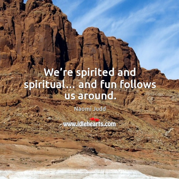 We're spirited and spiritual… and fun follows us around. Naomi Judd Picture Quote