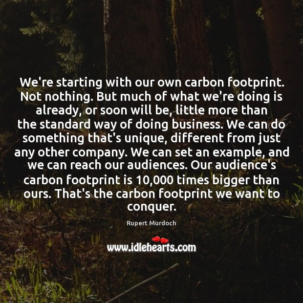 We're starting with our own carbon footprint. Not nothing. But much of Rupert Murdoch Picture Quote