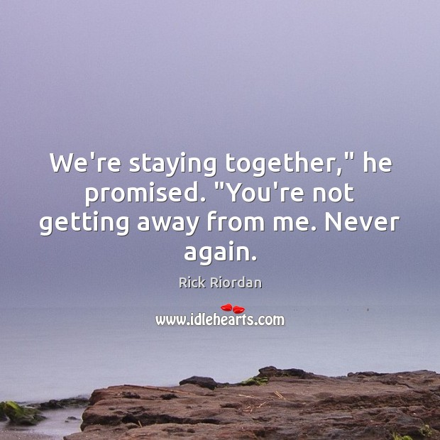 """Image, We're staying together,"""" he promised. """"You're not getting away from me. Never again."""