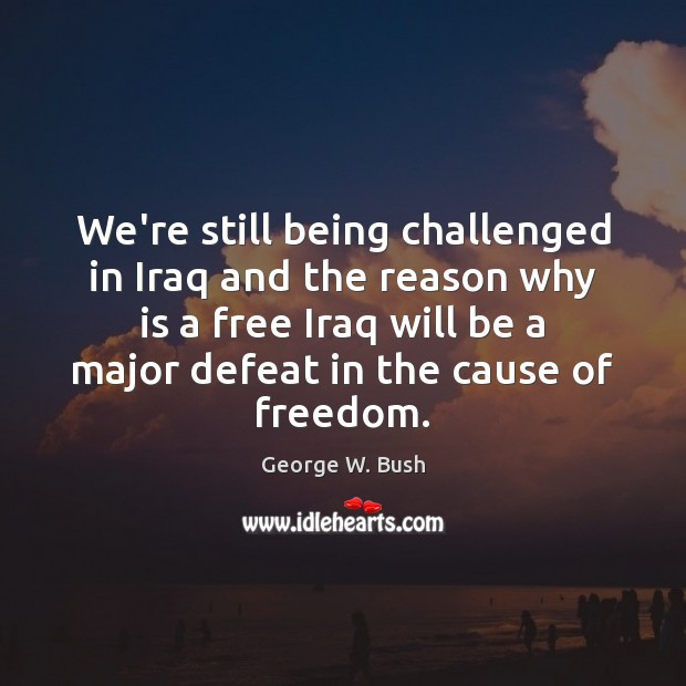 We're still being challenged in Iraq and the reason why is a Image