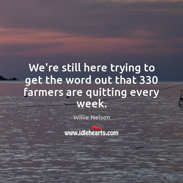 Image, We're still here trying to get the word out that 330 farmers are quitting every week.