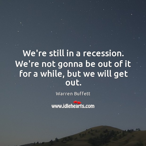 Image, We're still in a recession. We're not gonna be out of it for a while, but we will get out.