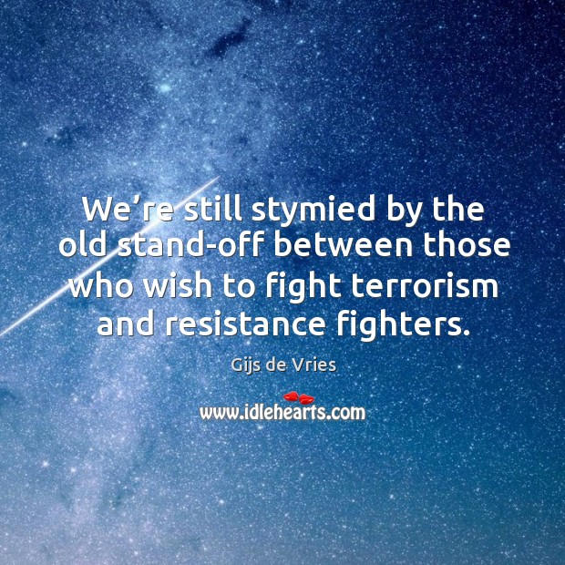 We're still stymied by the old stand-off between those who wish to fight terrorism and resistance fighters. Image