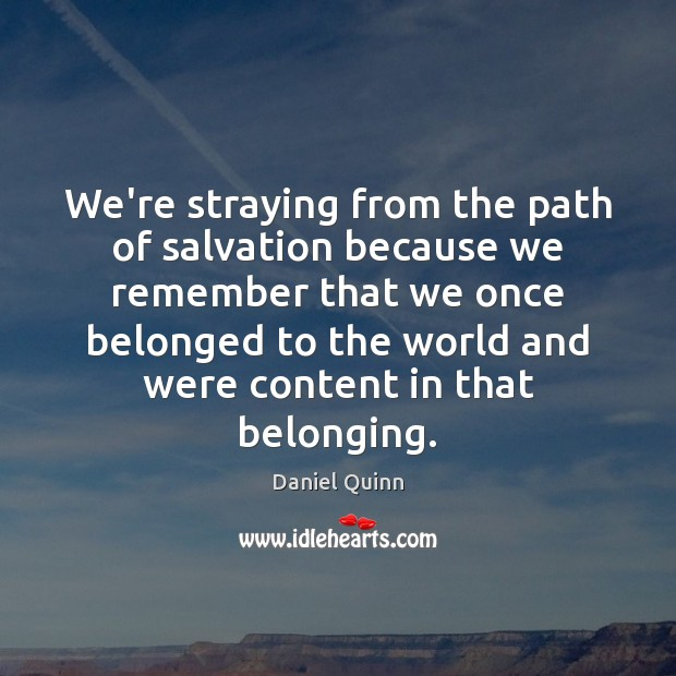 Daniel Quinn Picture Quote image saying: We're straying from the path of salvation because we remember that we
