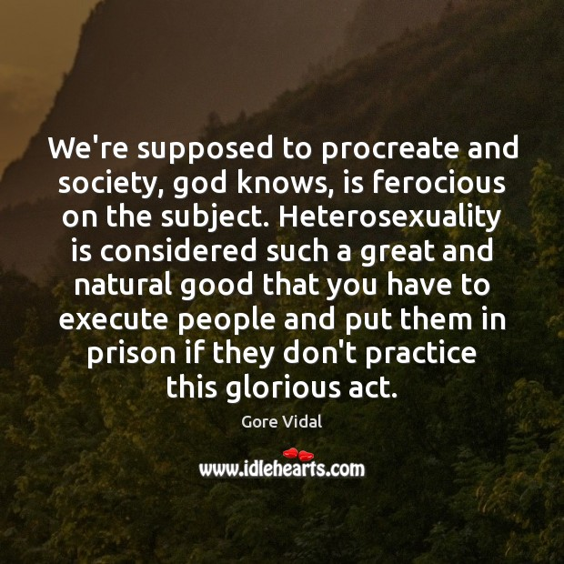 We're supposed to procreate and society, God knows, is ferocious on the Gore Vidal Picture Quote