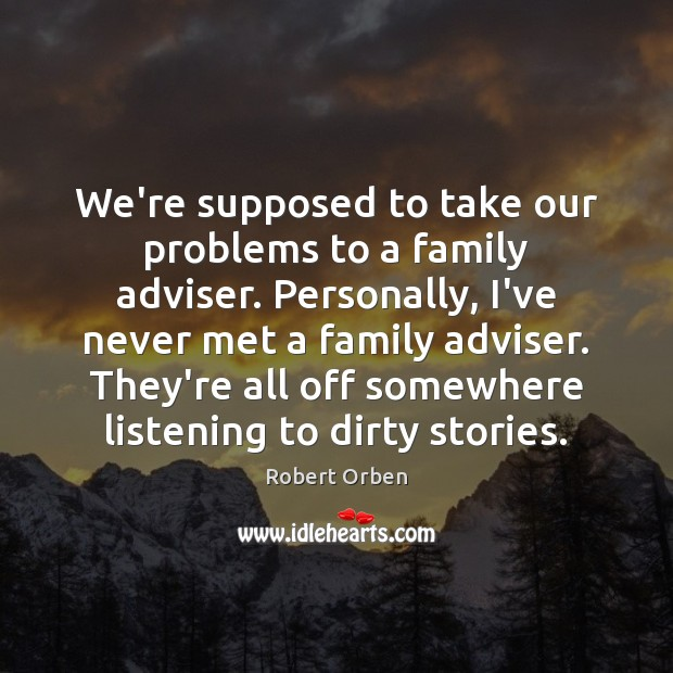 We're supposed to take our problems to a family adviser. Personally, I've Robert Orben Picture Quote
