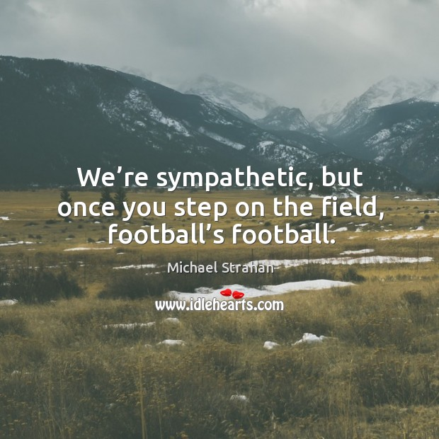 We're sympathetic, but once you step on the field, football's football. Michael Strahan Picture Quote