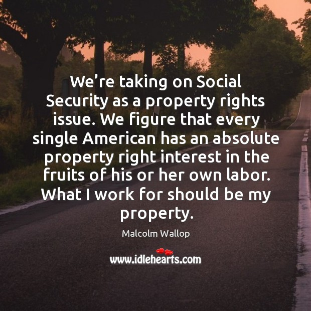 We're taking on social security as a property rights issue. We figure that every single american Image