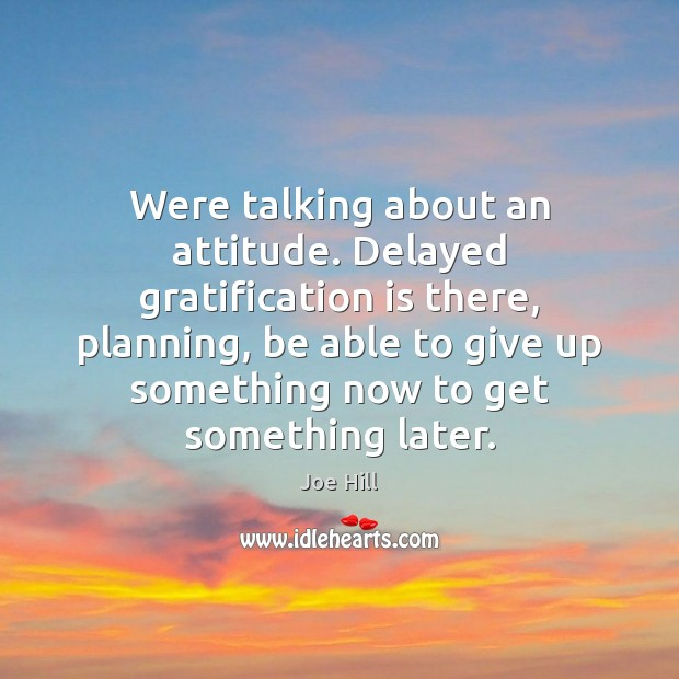Were talking about an attitude. Delayed gratification is there, planning, be able Joe Hill Picture Quote