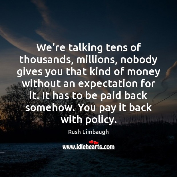 We're talking tens of thousands, millions, nobody gives you that kind of Rush Limbaugh Picture Quote