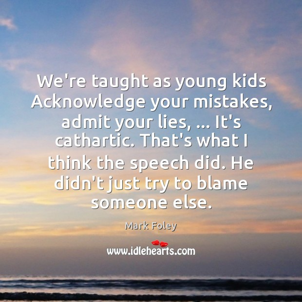 We're taught as young kids Acknowledge your mistakes, admit your lies, … It's Image