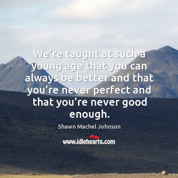 We're taught at such a young age that you can always be better and that you're never Shawn Machel Johnson Picture Quote