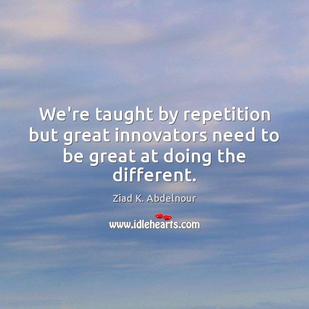 We're taught by repetition but great innovators need to be great at doing the different. Image