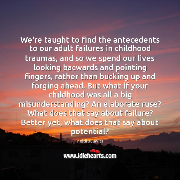 We're taught to find the antecedents to our adult failures in childhood Misunderstanding Quotes Image