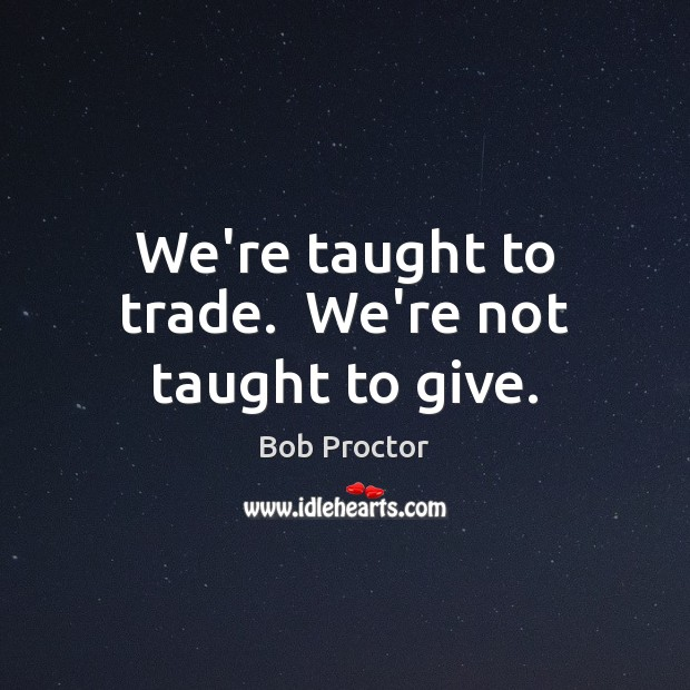 Image, We're taught to trade.  We're not taught to give.