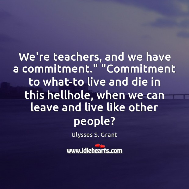 """We're teachers, and we have a commitment."""" """"Commitment to what-to live and Ulysses S. Grant Picture Quote"""