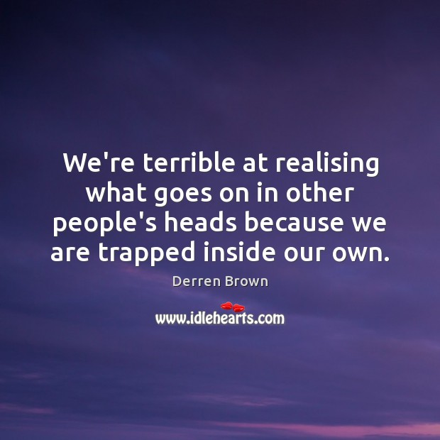 We're terrible at realising what goes on in other people's heads because Derren Brown Picture Quote