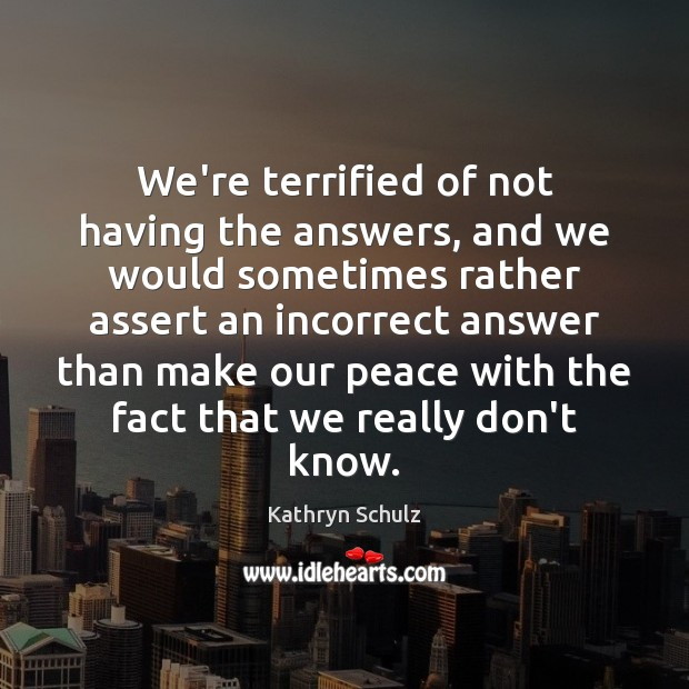 We're terrified of not having the answers, and we would sometimes rather Kathryn Schulz Picture Quote