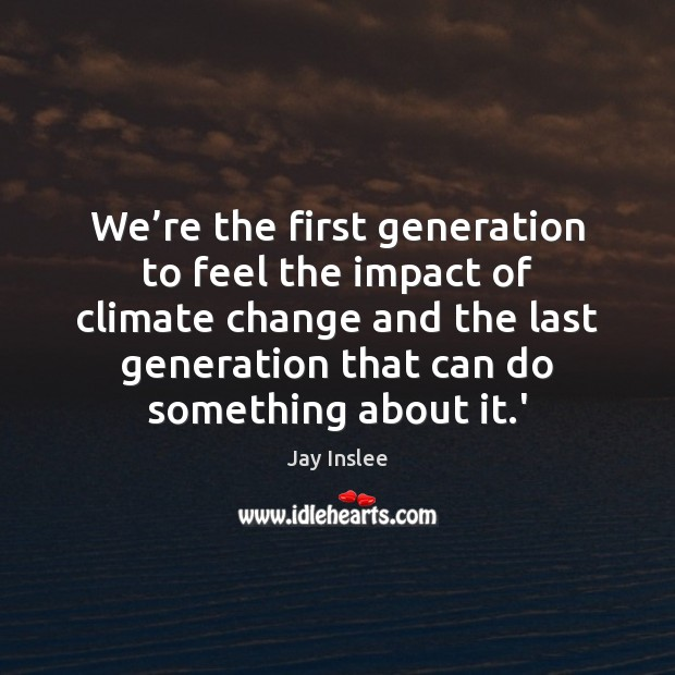 We're the first generation to feel the impact of climate change Climate Change Quotes Image