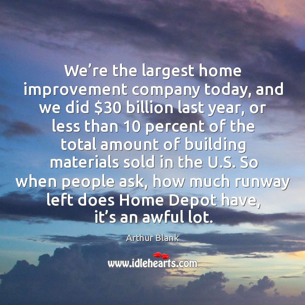Image, We're the largest home improvement company today, and we did $30 billion last year