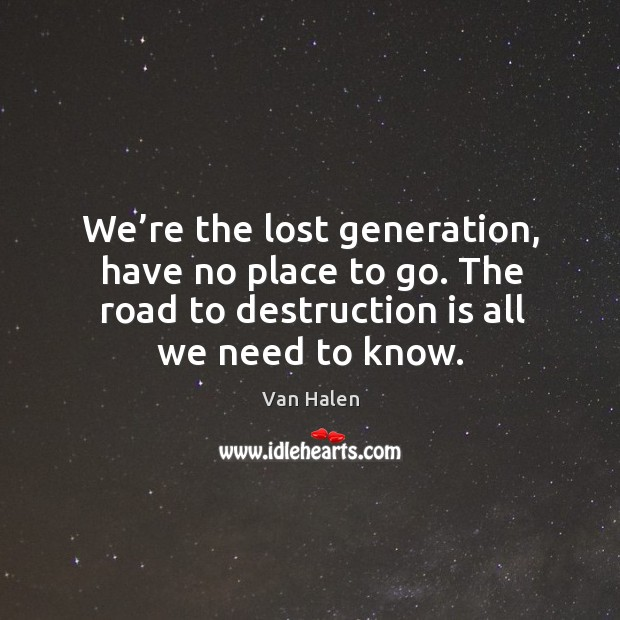 We're the lost generation, have no place to go. The road to destruction is all we need to know. Van Halen Picture Quote