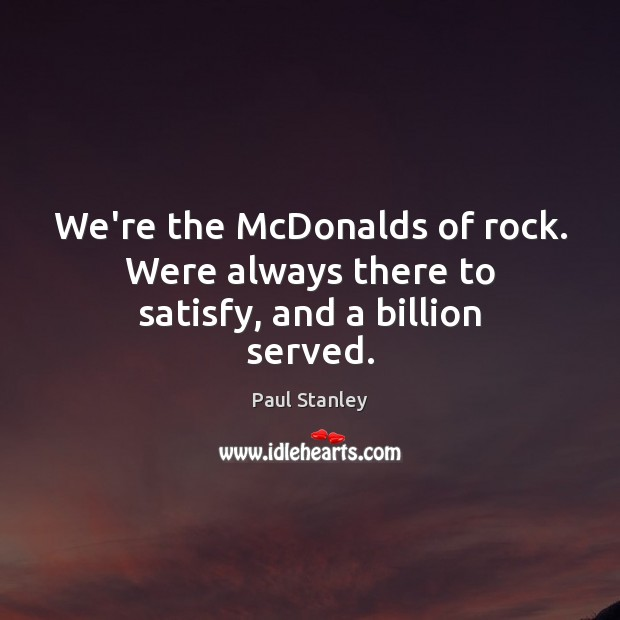 We're the McDonalds of rock. Were always there to satisfy, and a billion served. Paul Stanley Picture Quote