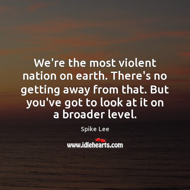 We're the most violent nation on earth. There's no getting away from Spike Lee Picture Quote
